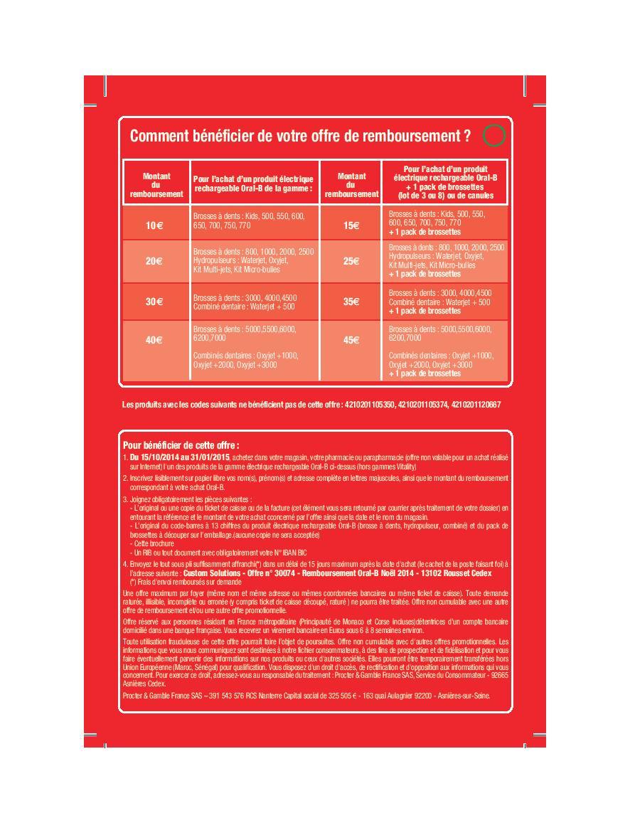 Pour bénéficier de cette offre : 1. Du 15/10/2014 au 31/01/2015, achetez dans votre magasin, votre pharmacie ou parapharmacie (offre non valable pour un achat réalisé sur Internet) l'un des produits de la gamme électrique rechargeable Oral-B ci-dessus (hors gammes Vitality) 2. Inscrivez lisiblement sur papier libre vos nom(s), prénom(s) et adresse complète en lettres majuscules, ainsi que le montant du remboursement correspondant à votre achat Oral-B. 3. Joignez obligatoirement les pièces suivantes : - L'original ou une copie du ticket de caisse ou de la facture (cet élément vous sera retourné par courrier après traitement de votre dossier) en entourant la référence et le montant de votre achat cconcerné par l'offre ainsi que la date et le nom du magasin. - L'original du code-barres à 13 chiffres du produit électrique rechargeable Oral-B (brosse à dents, hydropulseur, combiné) et du pack de brossettes à découper sur l'emballage.(aucune copie ne sera acceptée) - Cette brochure - Un RIB ou tout document avec obligatoirement votre N° IBAN BIC 4. Envoyez le tout sous pli suffisamment affranchi(*) dans un délai de 15 jours maximum après la date d'achat (le cachet de la poste faisant foi) à l'adresse suivante : Custom Solutions - Offre n° 30074 - Remboursement Oral-B Noël 2014 - 13102 Rousset Cedex (*) Frais d'envoi remboursés sur demande - anti-crise.fr